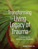 Transforming the Living Legacy of Trauma - A Workbook for Survivors and Therapists