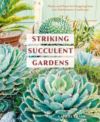 Striking Succulent Gardens - Plants and Plans for Designing Your Low-Maintenance Landscape