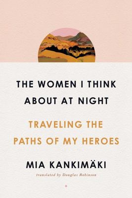 The Women I Think about at Night - Traveling the Paths of My Heroes