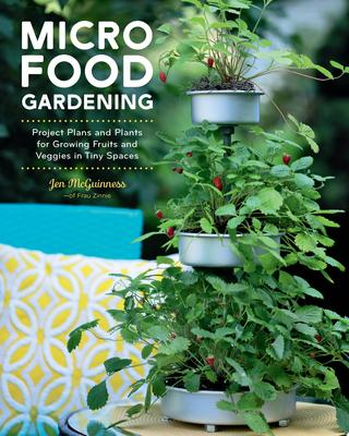 Micro Food Gardening - Project Plans and Plants for Growing Fruits and Veggies in Tiny Spaces