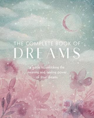 The Complete Book of Dreams - A Guide to Unlocking the Meaning and Healing Power of Your Dreams