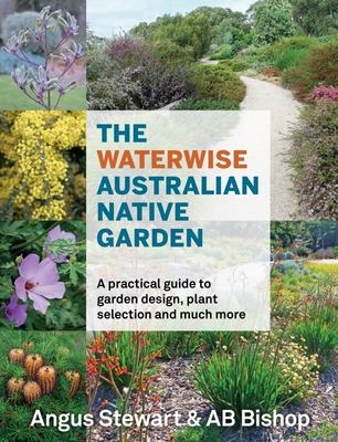 The Waterwise Australian Native Garden: A Practical Guide to Garden Design, Plant Selection and Much More (PB)