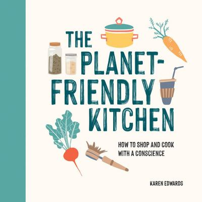 The Planet-Friendly Kitchen - How to Shop and Cook With A Conscience