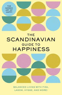 The Scandinavian Guide to Happiness - The Nordic Art of Happy and Balanced Living with Fika, Lagom, Hygge, and More!