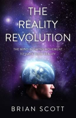 The Reality Revolution - The Mind-Blowing Movement to Hack Your Reality