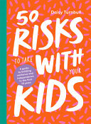 50 Risks to Take with Your Kids: A How-To Guide for Building Independence and Resilience in the First 10 Years