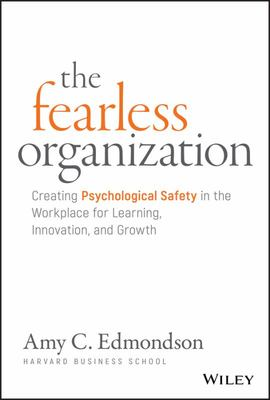The Fearless Organization - Creating Psychological Safety in the Workplace for Learning, Innovation, and Growth