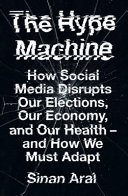 The Hype Machine: How Social Media Disrupts Our Elections, Our Economy and Our Health - and How We Must Adapt
