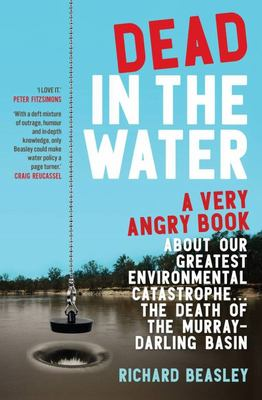 Dead in the Water: A Very Angry Book about Our Greatest Environmental Catastrophe... the Death of the Murray-Darling Basin