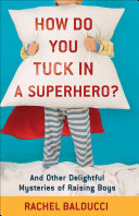 How Do You Tuck in a Superhero? - And Other Delightful Mysteries of Raising Boys