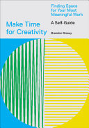 Make Time for Creativity: Finding Space for Your Most Meaningful Work (A Self-Guide)