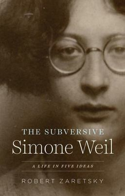 The Subversive Simone Weil - A Life in Five Ideas