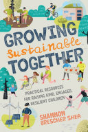 Growing Sustainable Together: Practical Resources for Raising Kind, Engaged, Resilient Children