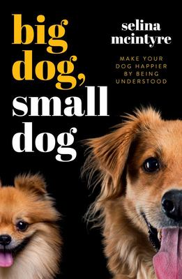 Big Dog Small Dog - Make Your Dog Happier by Being Understood