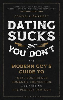 Dating Sucks, but You Don't - The Modern Guy's Guide to Total Confidence, Romantic Connection, and Finding the Perfect Partner