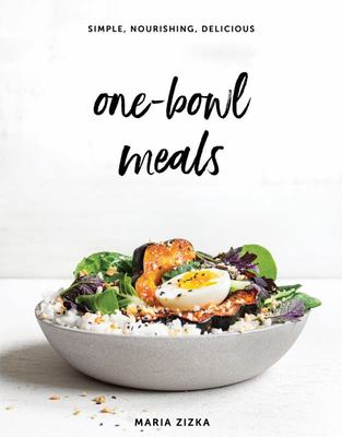 One-Bowl Meals: Simple, Nourishing, Delicious