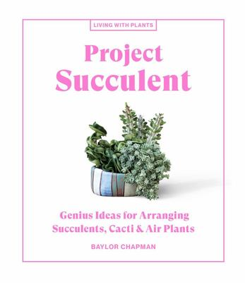 Project Succulent: Genius Ideas for Arranging Succulents, Cacti & Air Plants