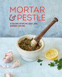 Mortar and Pestle - 65 Delicious Recipes for Sauces, Rubs, Marinades and More