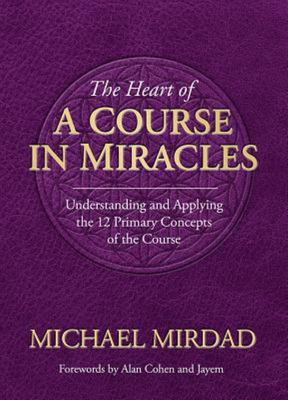 The Heart of a Course in Miracles - Understanding and Applying the 12 Primary Concepts of the Course