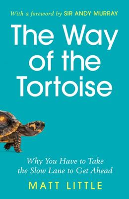 The Way of the Tortoise - Why You Have to Take the Slow Lane to Get Ahead with a Foreword by Sir Andy Murray