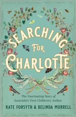 Searching for Charlotte: The Fascinating Story of Australia's First Children's Author (Charlotte Waring Atkinson)