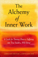 The Alchemy of Inner Work - A Guide for Turning Illness and Suffering into True Health and Well-Being