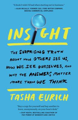 Insight - The Surprising Truth about How Others See Us, How We See Ourselves, and Why the Answers Matter More Than We Think