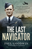 The Last Navigator: From the Queensland Bush to Bomber Command and Pathfinders... a True Story of Courage and Survival Against the Odds
