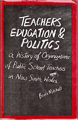 Teachers, Education, and Politics - A History of Organizations of Public School Teachers in New South Wales