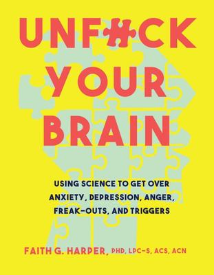 Unfuck Your Brain Using Science to Get Over Anxiety, Depression, Anger, Freak-Outs, and Triggers