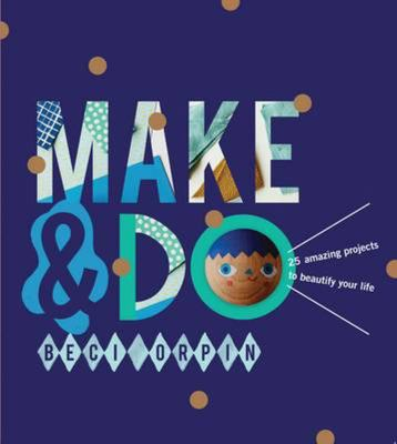 Make and Do 25 Amazing Projects to Beautify Your Life