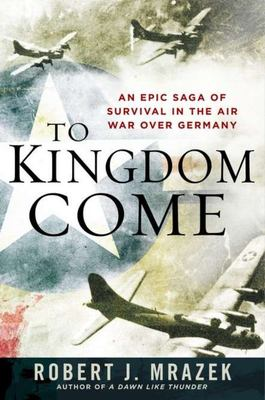 To Kingdom Come - An Epic Saga of Survival in the Air War over Germany