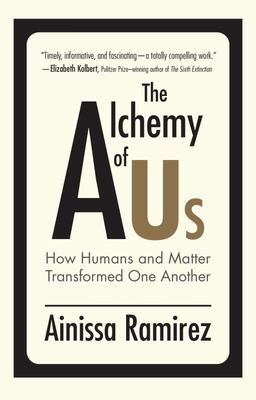 The Alchemy of Us - How Humans and Matter Transformed One Another