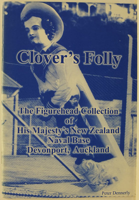 Clover's Folly - The Figurehead Collection of His Majesty's New Zealand Naval Base Devonport, Auckland