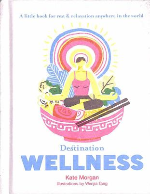 Destination Wellness: A Little Book for Rest and Relaxion Anywhere in the World