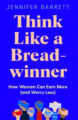 Think Like a Breadwinner - A Wealth-Building Manifesto for Women Who Want to Earn More (and Worry Less)