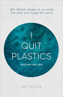 I Quit Plastics - And You Can Too. 60+ Lifestyle Recipes to Cut Waste, Live Clean and Change the World