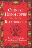 The Chinese Horoscopes Guide to Relationships - Love and Marriage, Friendship and Business