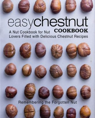 Easy Chestnut Cookbook - A Nut Cookbook for Nut Lovers Filled with Delicious Chestnut Recipes