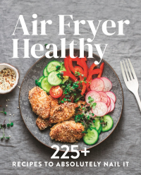 Air Fryer Healthy - 225+ Recipes to Absolutely Nail It