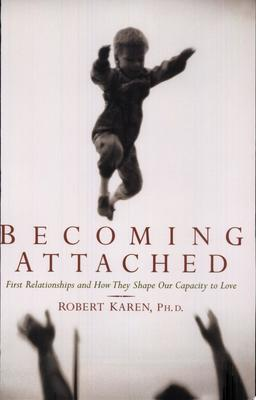 Becoming Attached: First Relationships & How They Shape Our Capacity to Love