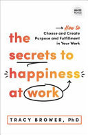 The Secrets to Happiness at Work - How to Choose and Create Purpose and Fulfillment in Your Work