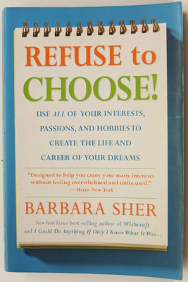 Refuse to Choose - Use all of your interests, passions and hobbies to create the life and career of your dreams