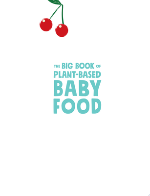 The Big Book of Plant-Based Baby Food - 300 Healthy, Plant-Based Recipes Perfect for Your Baby and Toddler