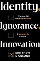 Identity, Ignorance, Innovation - Why the Old Politics Is Useless - and What to Do about It