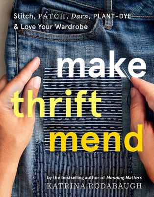 Make Thrift Mend : Stitch, Patch, Darn, Plant-Dye & Love Your Wardrobe