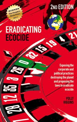 Eradicating Ecocide - Exposing the Corporate and Political Practices Destroying the Planet and Proposing the Laws to Eradicate Ecocide