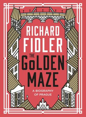 The Golden Maze: A Biography of Prague (HB)