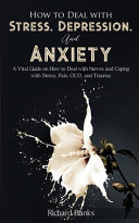How to Deal with Stress, Depression, and Anxiety - A Vital Guide on How to Deal with Nerves and Coping with Stress, Pain, OCD and Trauma