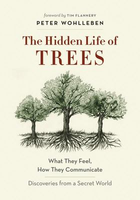 Hidden Life of Trees: What They Feel, How They Communicate - Discoveries from a Secret World